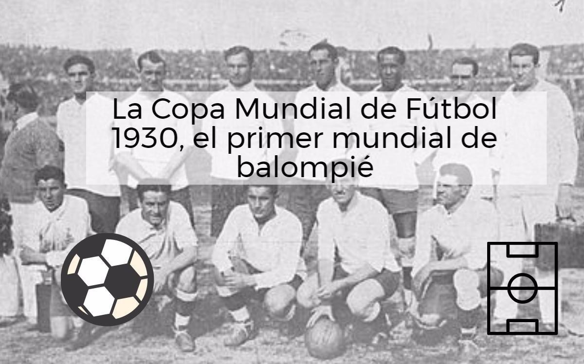 La Copa Mundial de Fútbol 1930, el primer mundial de balompié de la historia
