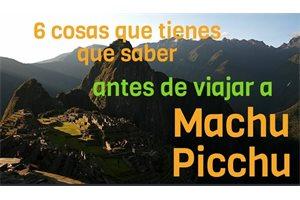 6 cosas que tienes que saber antes de viajar a Machu Picchu