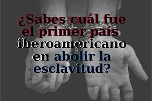 ¿Sabes cuál fue el primer país iberoamericano en abolir la esclavitud?