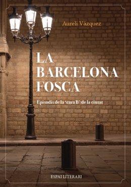 Libro del periodista Aureli Vázquez 'La Barcelona fosca' (ed. Espai Literari)