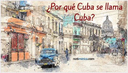 ¿Por qué Cuba se llama Cuba?